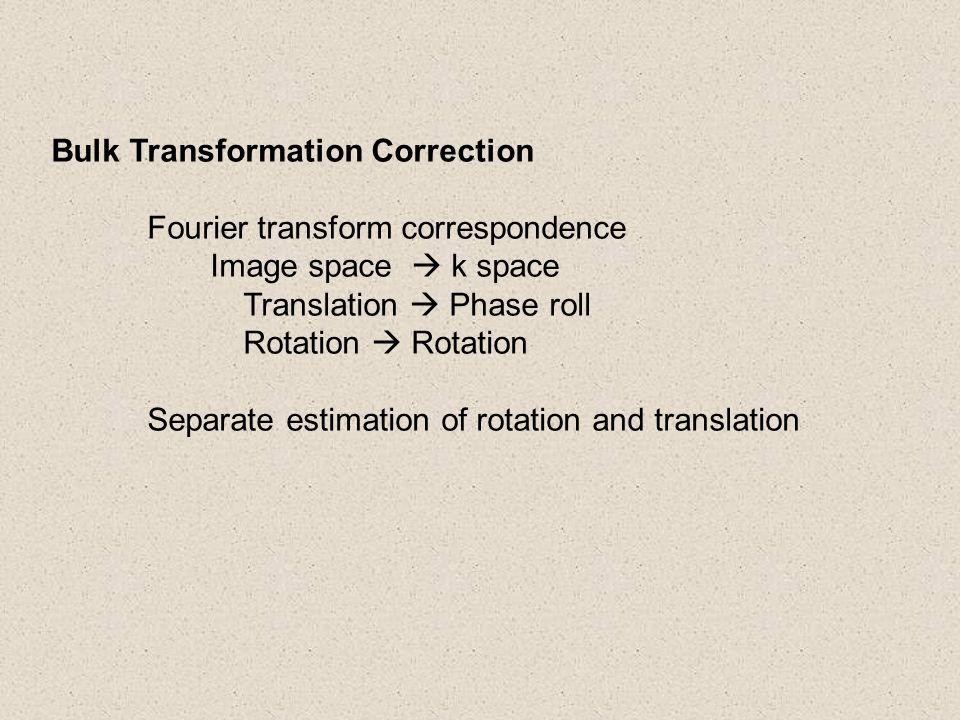 Bulk Transformation Correction Fourier transform correspondence Image space  k space Translation  Phase roll Rotation  Rotation Separate estimation