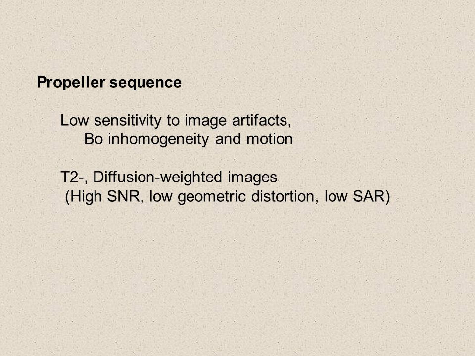 Propeller sequence Low sensitivity to image artifacts, Bo inhomogeneity and motion T2-, Diffusion-weighted images (High SNR, low geometric distortion,