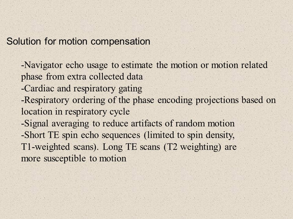 Solution for motion compensation -Navigator echo usage to estimate the motion or motion related phase from extra collected data -Cardiac and respirato