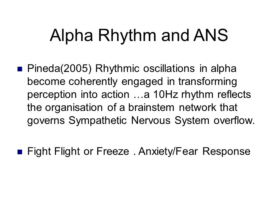 Alpha Rhythm and ANS Pineda(2005) Rhythmic oscillations in alpha become coherently engaged in transforming perception into action …a 10Hz rhythm reflects the organisation of a brainstem network that governs Sympathetic Nervous System overflow.