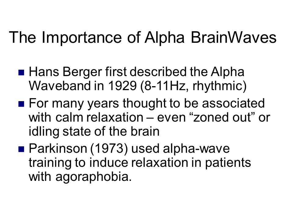 The Importance of Alpha BrainWaves Hans Berger first described the Alpha Waveband in 1929 (8-11Hz, rhythmic) For many years thought to be associated with calm relaxation – even zoned out or idling state of the brain Parkinson (1973) used alpha-wave training to induce relaxation in patients with agoraphobia.