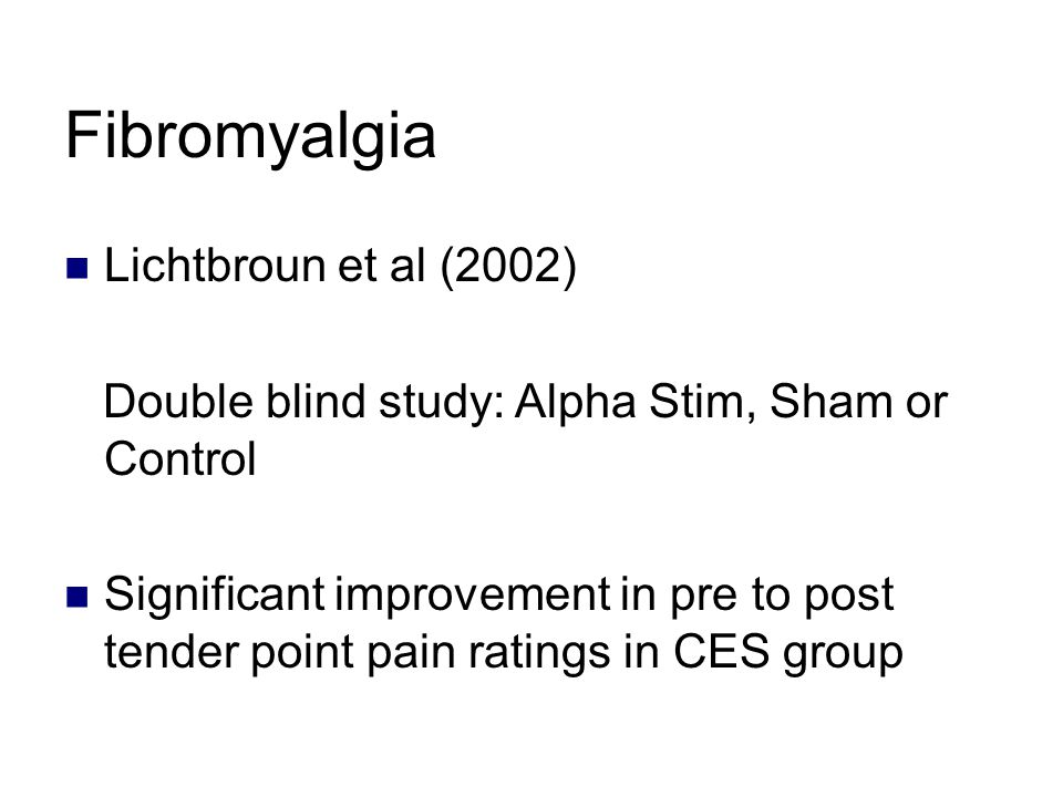 Fibromyalgia Lichtbroun et al (2002) Double blind study: Alpha Stim, Sham or Control Significant improvement in pre to post tender point pain ratings in CES group