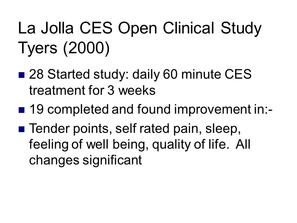 La Jolla CES Open Clinical Study Tyers (2000) 28 Started study: daily 60 minute CES treatment for 3 weeks 19 completed and found improvement in:- Tender points, self rated pain, sleep, feeling of well being, quality of life.