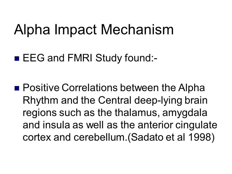 Alpha Impact Mechanism EEG and FMRI Study found:- Positive Correlations between the Alpha Rhythm and the Central deep-lying brain regions such as the thalamus, amygdala and insula as well as the anterior cingulate cortex and cerebellum.(Sadato et al 1998)