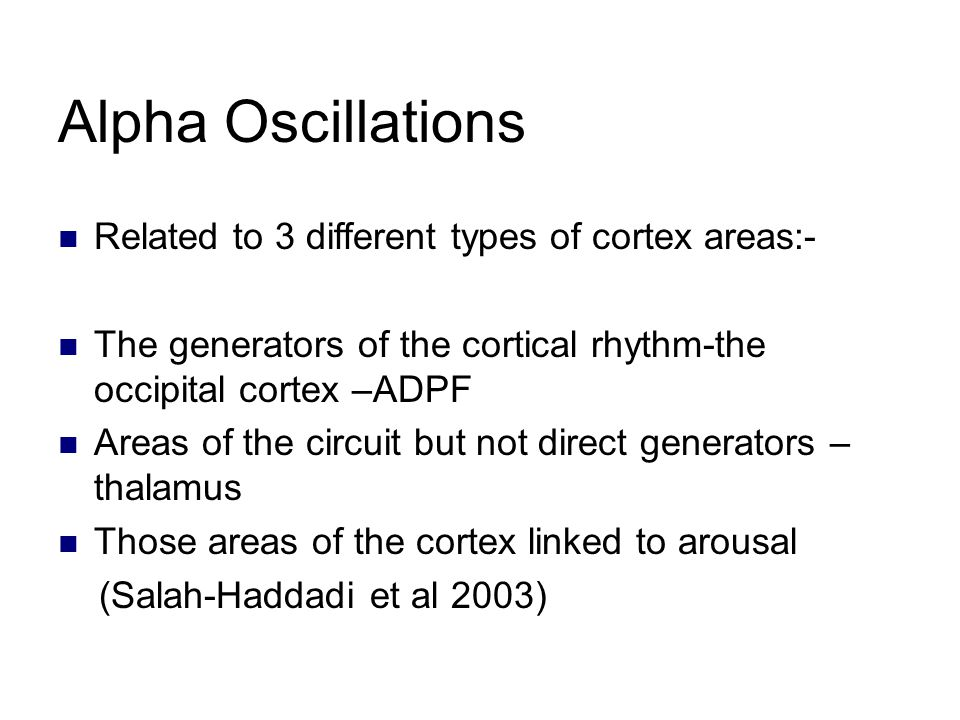 Alpha Oscillations Related to 3 different types of cortex areas:- The generators of the cortical rhythm-the occipital cortex –ADPF Areas of the circuit but not direct generators – thalamus Those areas of the cortex linked to arousal (Salah-Haddadi et al 2003)