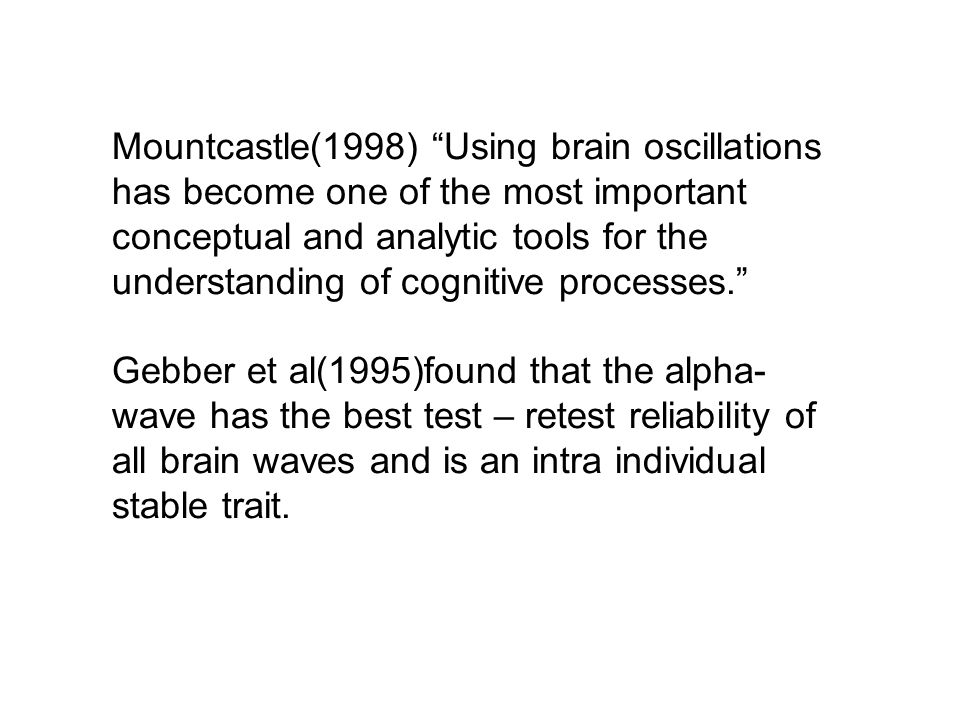 Mountcastle(1998) Using brain oscillations has become one of the most important conceptual and analytic tools for the understanding of cognitive processes. Gebber et al(1995)found that the alpha- wave has the best test – retest reliability of all brain waves and is an intra individual stable trait.