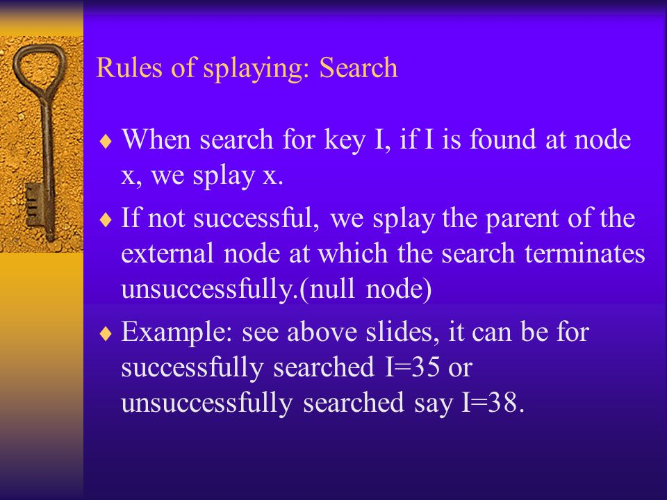 Rules of splaying: Search  When search for key I, if I is found at node x, we splay x.  If not successful, we splay the parent of the external node