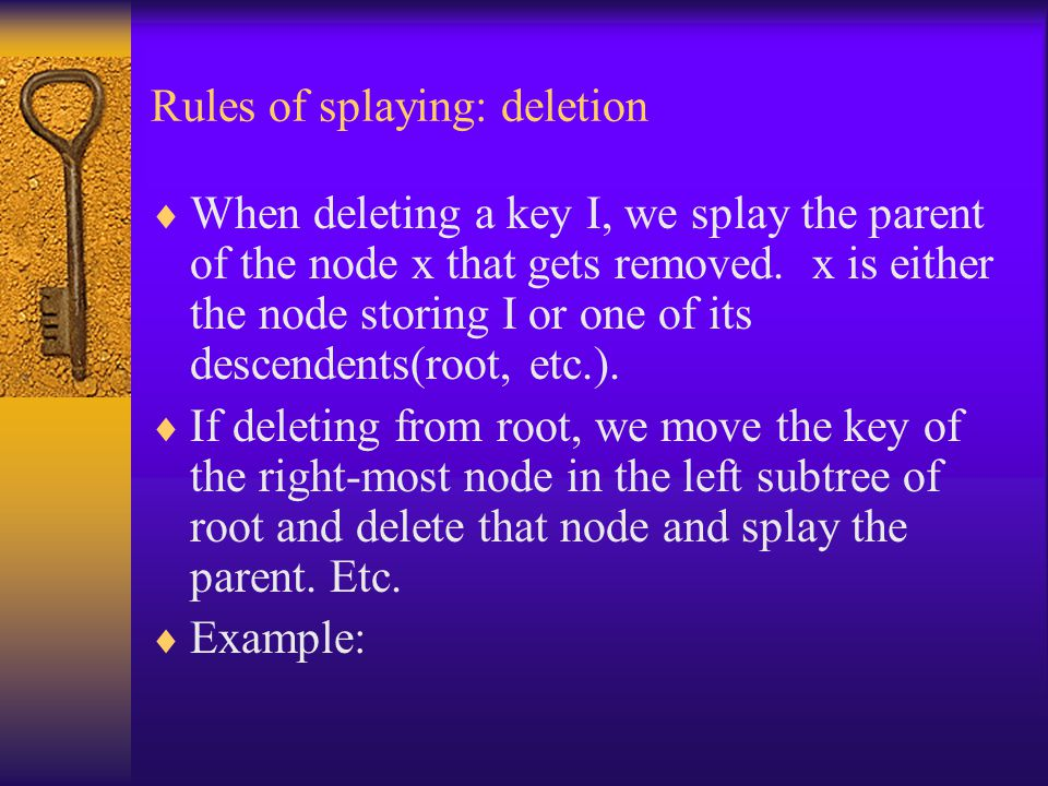 Rules of splaying: deletion  When deleting a key I, we splay the parent of the node x that gets removed. x is either the node storing I or one of its