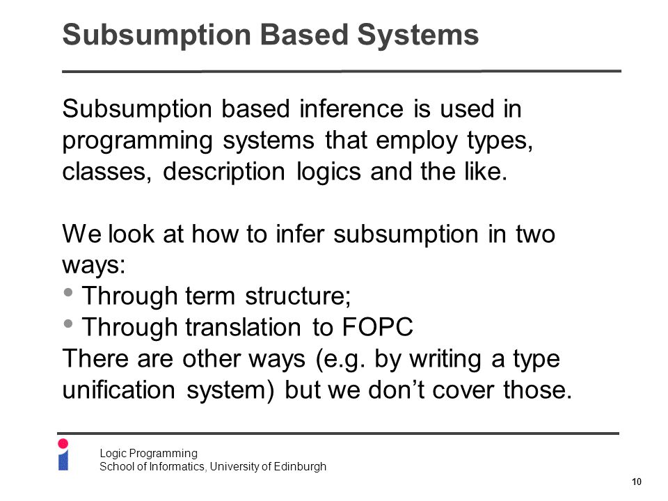 10 Logic Programming School of Informatics, University of Edinburgh Subsumption Based Systems Subsumption based inference is used in programming systems that employ types, classes, description logics and the like.