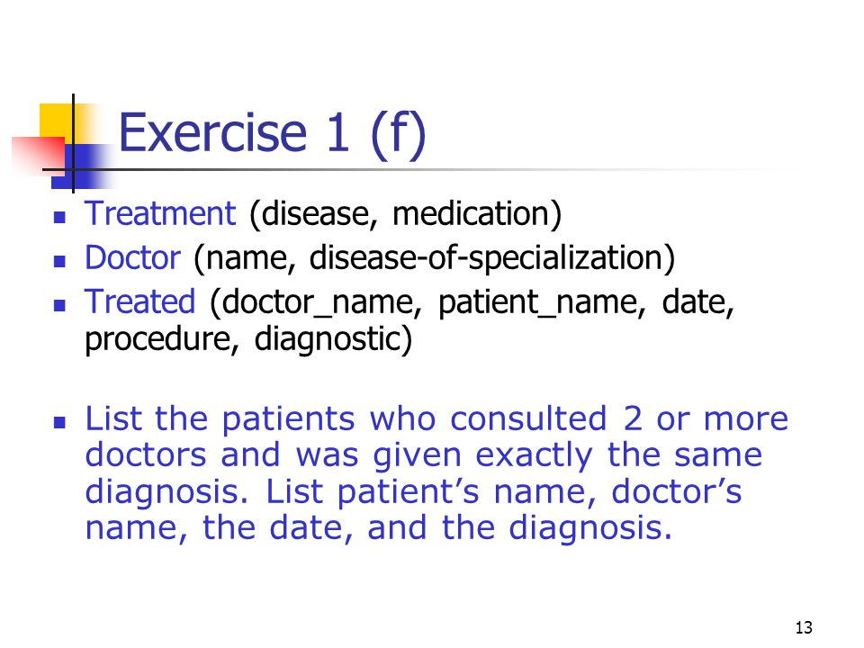 13 Exercise 1 (f) Treatment (disease, medication) Doctor (name, disease-of-specialization) Treated (doctor_name, patient_name, date, procedure, diagnostic) List the patients who consulted 2 or more doctors and was given exactly the same diagnosis.