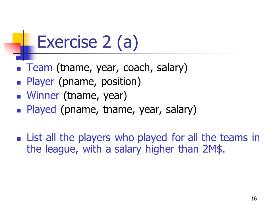 16 Exercise 2 (a) Team (tname, year, coach, salary) Player (pname, position) Winner (tname, year) Played (pname, tname, year, salary) List all the players who played for all the teams in the league, with a salary higher than 2M$.