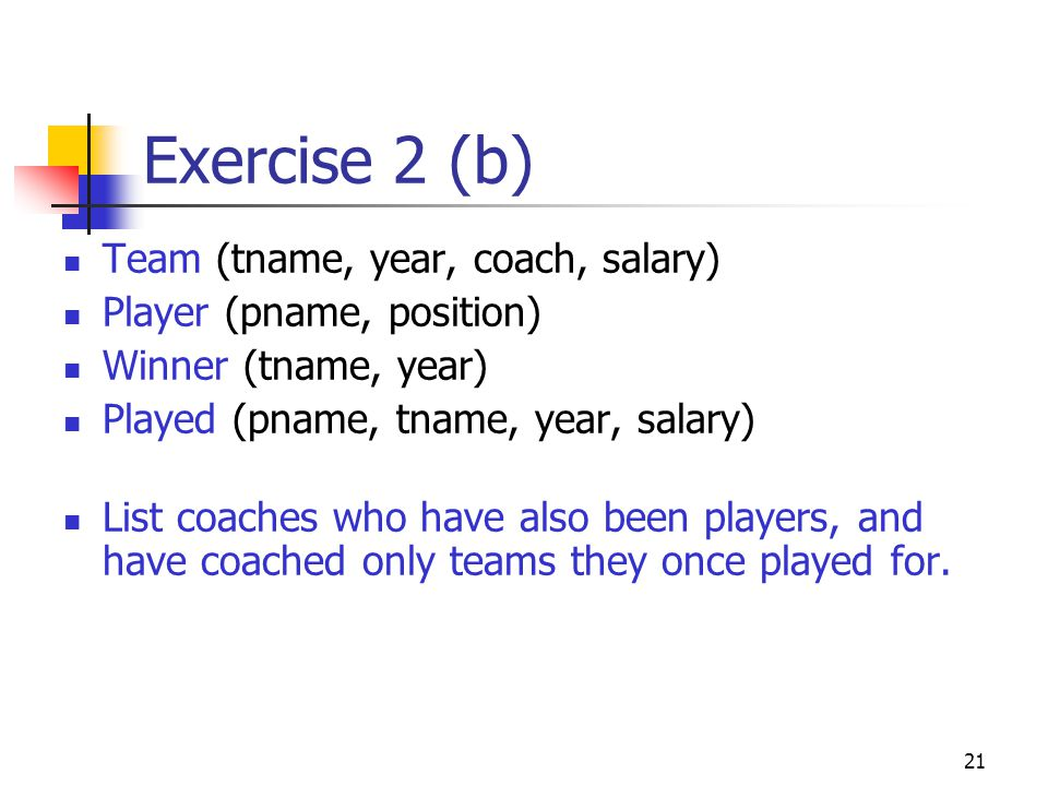 21 Exercise 2 (b) Team (tname, year, coach, salary) Player (pname, position) Winner (tname, year) Played (pname, tname, year, salary) List coaches who have also been players, and have coached only teams they once played for.