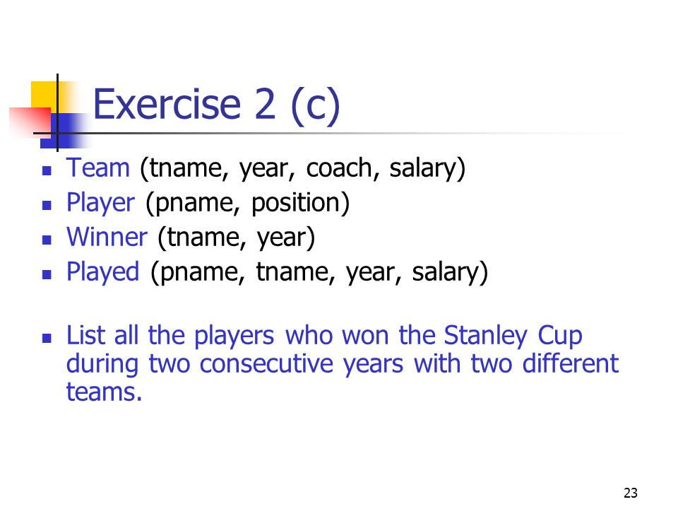 23 Exercise 2 (c) Team (tname, year, coach, salary) Player (pname, position) Winner (tname, year) Played (pname, tname, year, salary) List all the players who won the Stanley Cup during two consecutive years with two different teams.