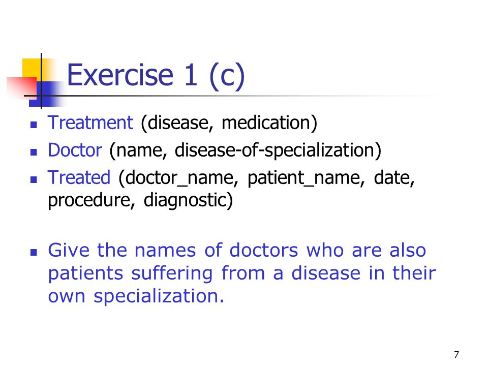 7 Exercise 1 (c) Treatment (disease, medication) Doctor (name, disease-of-specialization) Treated (doctor_name, patient_name, date, procedure, diagnostic) Give the names of doctors who are also patients suffering from a disease in their own specialization.
