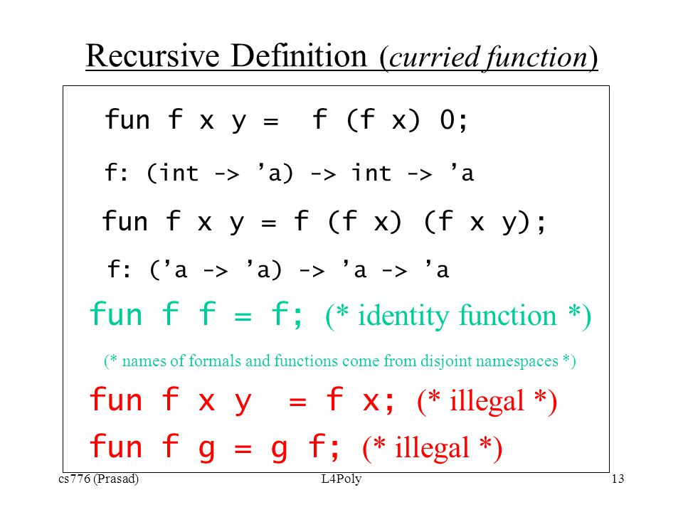 cs776 (Prasad)L4Poly13 Recursive Definition (curried function) fun f x y = f (f x) 0; f: (int -> 'a) -> int -> 'a fun f x y = f (f x) (f x y); f: ('a -> 'a) -> 'a -> 'a fun f f = f; (* identity function *) (* names of formals and functions come from disjoint namespaces *) fun f x y = f x; (* illegal *) fun f g = g f; (* illegal *)