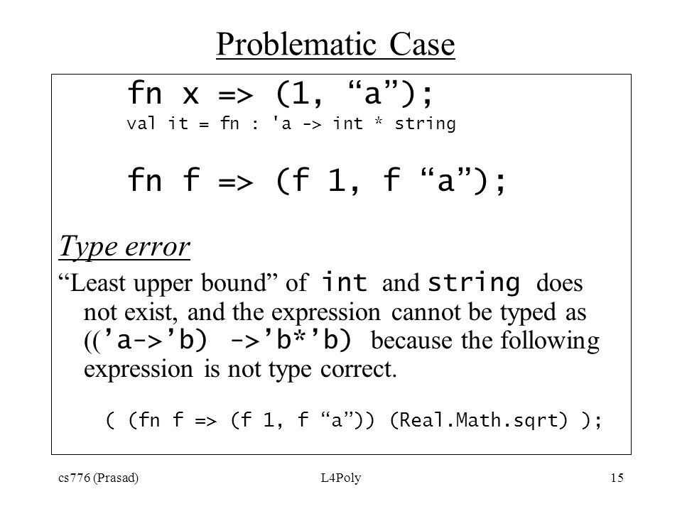 "cs776 (Prasad)L4Poly15 Problematic Case fn x => (1, ""a""); val it = fn : 'a -> int * string fn f => (f 1, f ""a""); Type error ""Least upper bound"" of int"