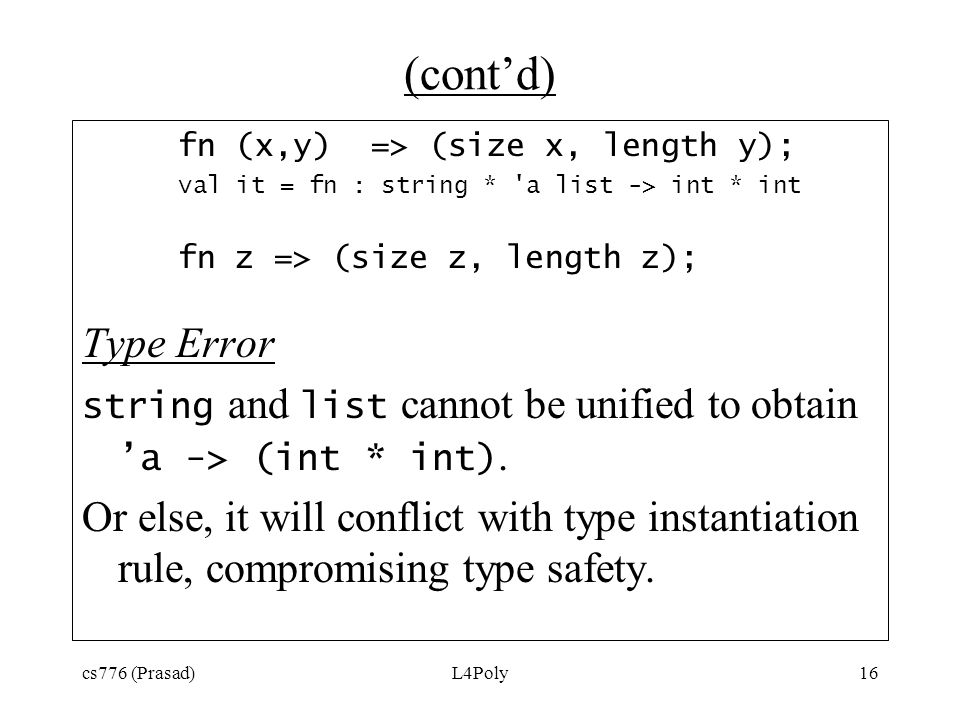 cs776 (Prasad)L4Poly16 (cont'd) fn (x,y) => (size x, length y); val it = fn : string * 'a list -> int * int fn z => (size z, length z); Type Error str