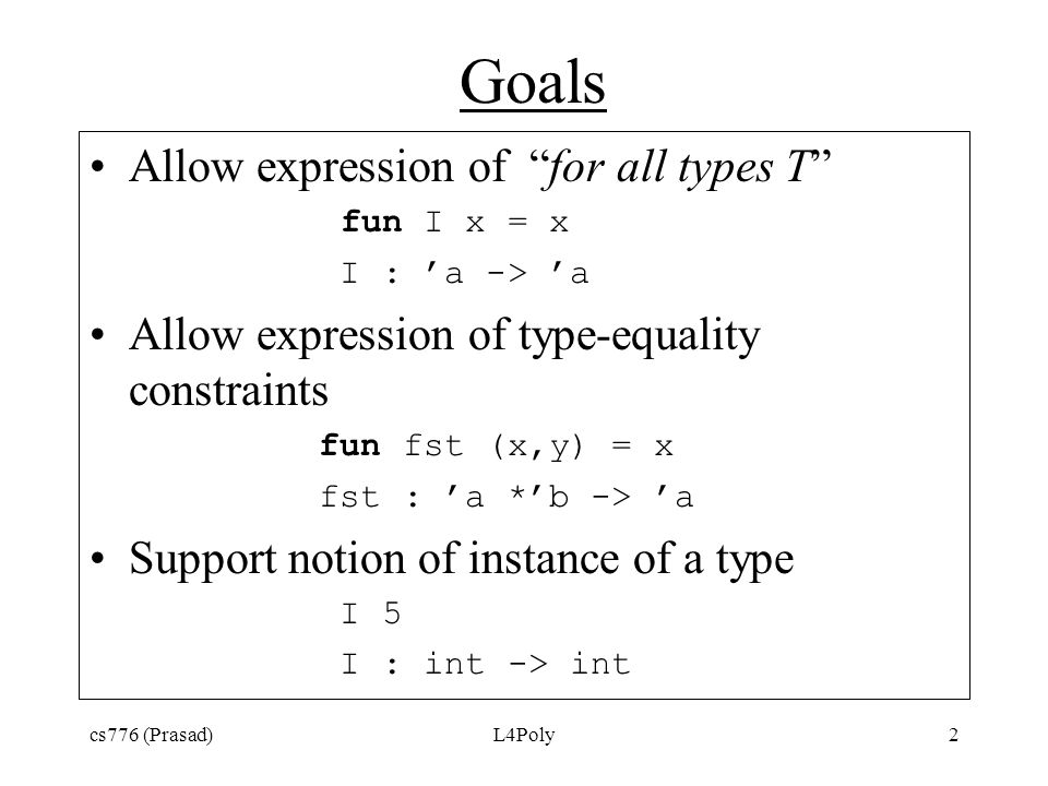 "cs776 (Prasad)L4Poly2 Goals Allow expression of ""for all types T"" fun I x = x I : 'a -> 'a Allow expression of type-equality constraints fun fst (x,y)"