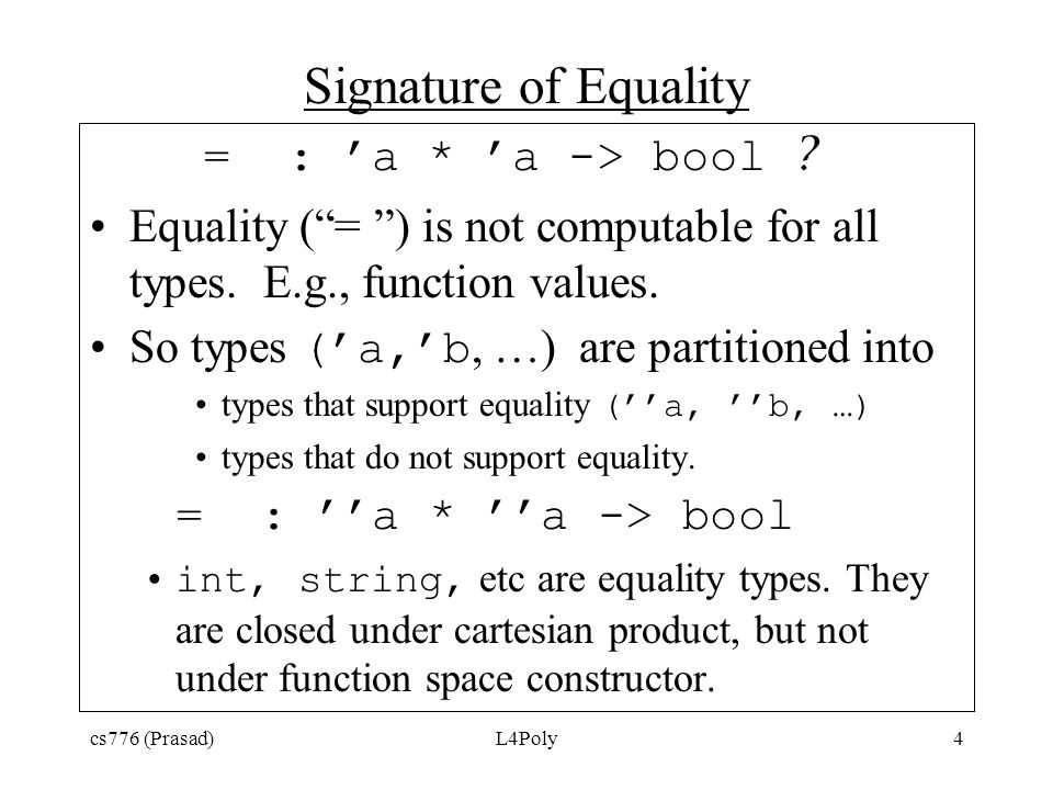 "cs776 (Prasad)L4Poly4 Signature of Equality = : 'a * 'a -> bool ? Equality (""= "") is not computable for all types. E.g., function values. So types ('a"