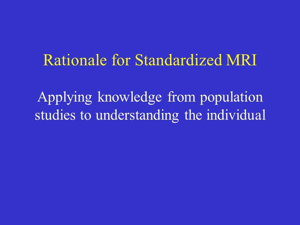 Rationale for Standardized MRI Applying knowledge from population studies to understanding the individual