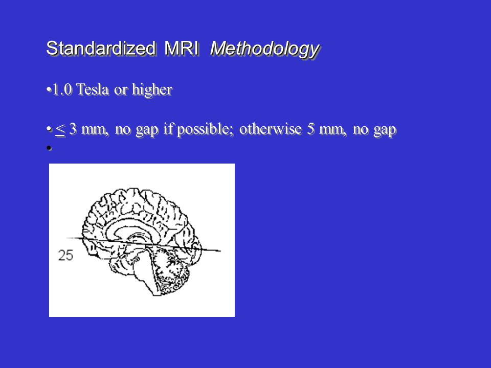 Standardized MRI Methodology 1.0 Tesla or higher < 3 mm, no gap if possible; otherwise 5 mm, no gap Standardized MRI Methodology 1.0 Tesla or higher < 3 mm, no gap if possible; otherwise 5 mm, no gap