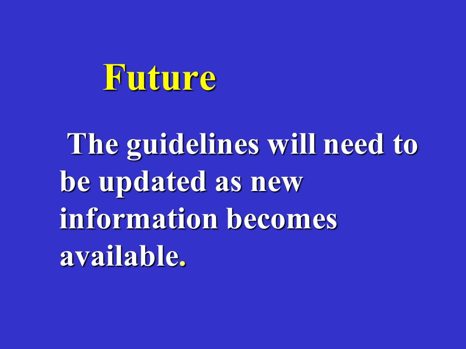 Future The guidelines will need to be updated as new information becomes available.