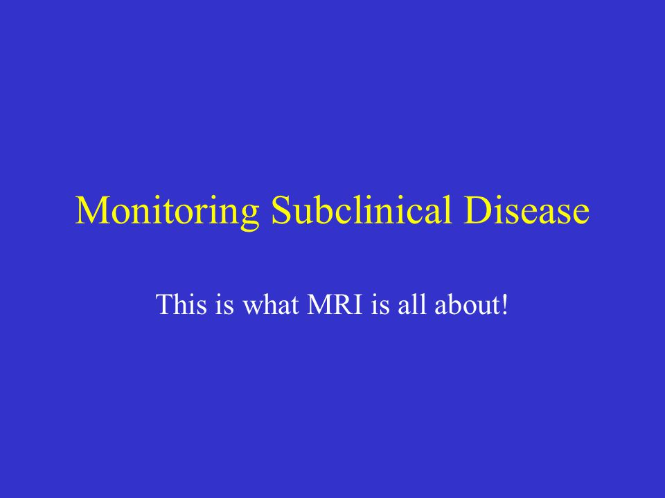Monitoring Subclinical Disease This is what MRI is all about!