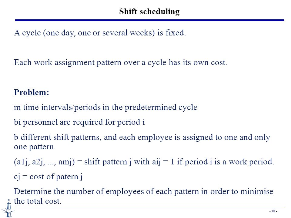 - 10 - Shift scheduling A cycle (one day, one or several weeks) is fixed. Each work assignment pattern over a cycle has its own cost. Problem: m time