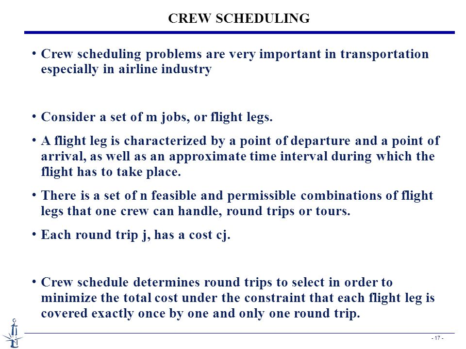 - 17 - CREW SCHEDULING Crew scheduling problems are very important in transportation especially in airline industry Consider a set of m jobs, or fligh