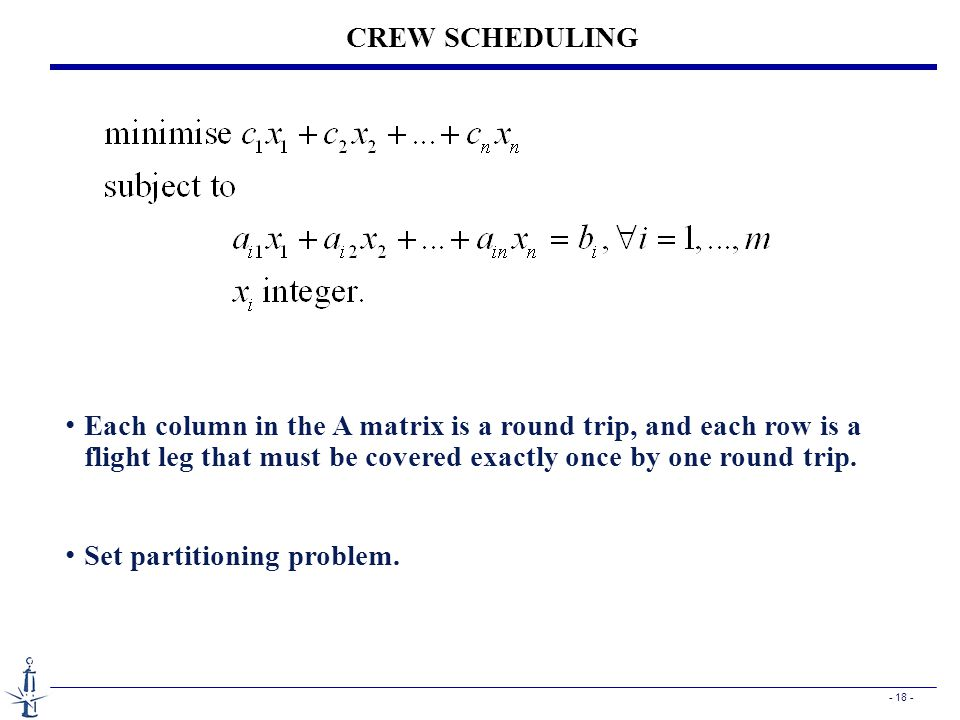 - 18 - CREW SCHEDULING Each column in the A matrix is a round trip, and each row is a flight leg that must be covered exactly once by one round trip.