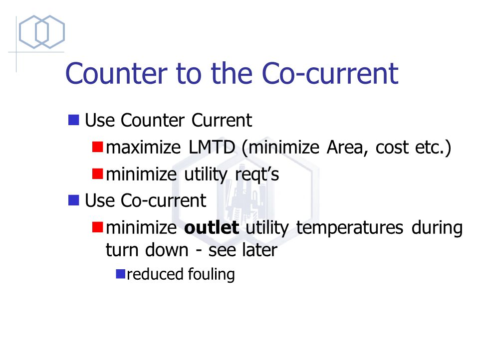 Counter to the Co-current Use Counter Current maximize LMTD (minimize Area, cost etc.) minimize utility reqt's Use Co-current minimize outlet utility temperatures during turn down - see later reduced fouling