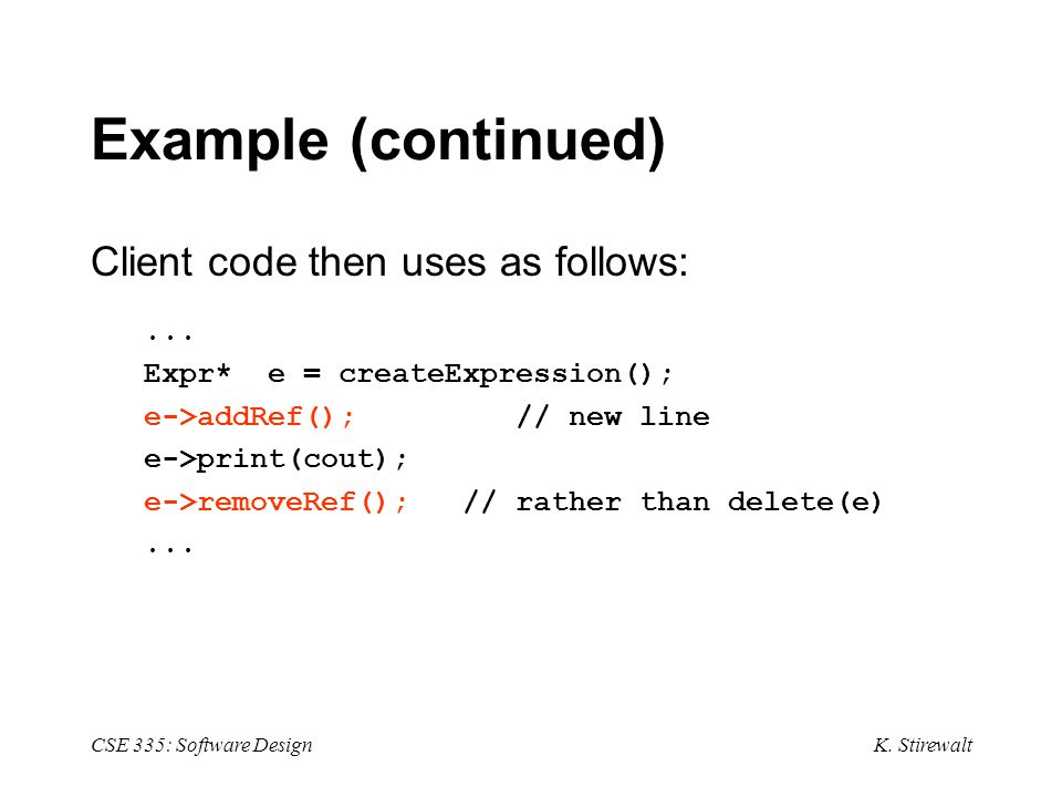K.Stirewalt CSE 335: Software Design Example (continued) Client code then uses as follows:...