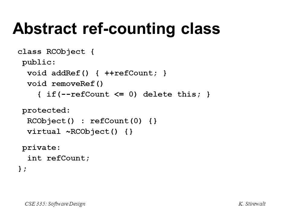 K. Stirewalt CSE 335: Software Design Abstract ref-counting class class RCObject { public: void addRef() { ++refCount; } void removeRef() { if(--refCo