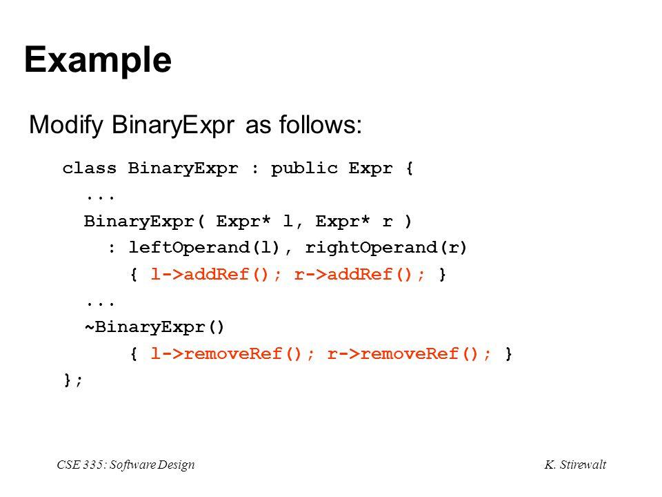 K. Stirewalt CSE 335: Software Design Example Modify BinaryExpr as follows: class BinaryExpr : public Expr {... BinaryExpr( Expr* l, Expr* r ) : leftO