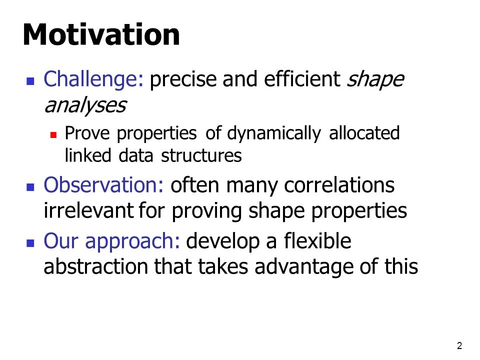 2 Motivation Challenge: precise and efficient shape analyses Prove properties of dynamically allocated linked data structures Observation: often many correlations irrelevant for proving shape properties Our approach: develop a flexible abstraction that takes advantage of this