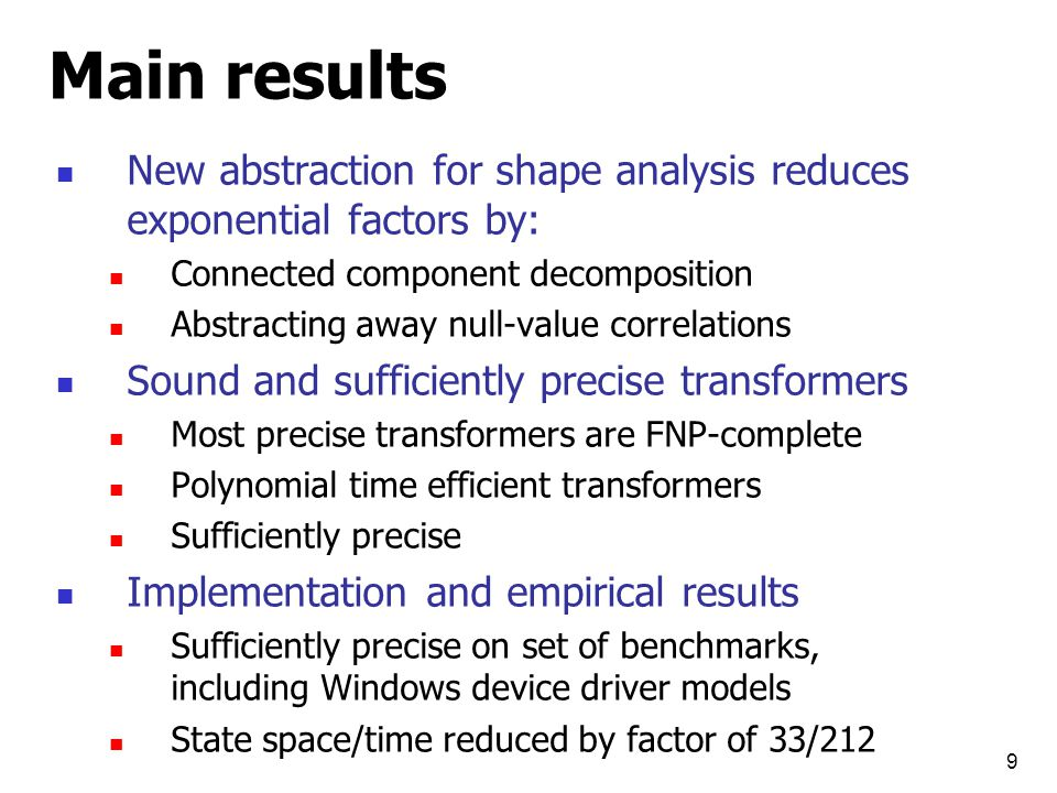 9 Main results New abstraction for shape analysis reduces exponential factors by: Connected component decomposition Abstracting away null-value correlations Sound and sufficiently precise transformers Most precise transformers are FNP-complete Polynomial time efficient transformers Sufficiently precise Implementation and empirical results Sufficiently precise on set of benchmarks, including Windows device driver models State space/time reduced by factor of 33/212