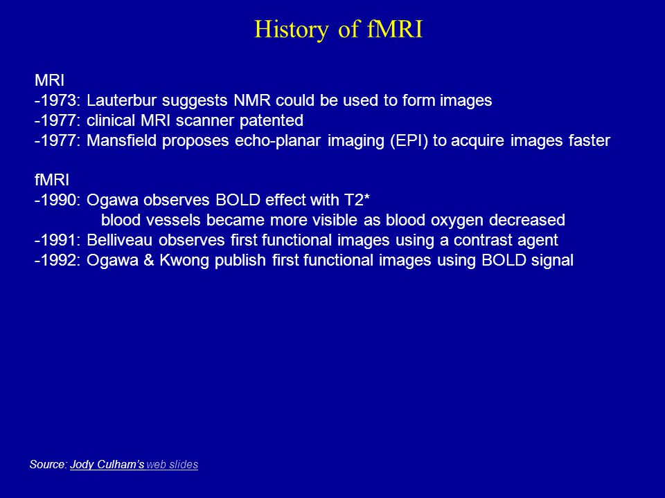 History of fMRI MRI -1973: Lauterbur suggests NMR could be used to form images -1977: clinical MRI scanner patented -1977: Mansfield proposes echo-pla