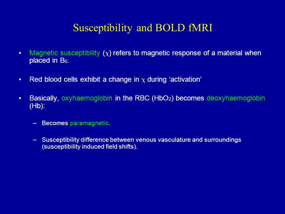 Susceptibility and BOLD fMRI Magnetic susceptibility (  ) refers to magnetic response of a material when placed in B 0. Red blood cells exhibit a cha