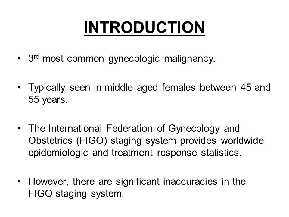 INTRODUCTION 3 rd most common gynecologic malignancy. Typically seen in middle aged females between 45 and 55 years. The International Federation of G