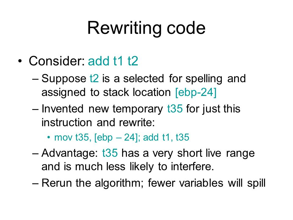 Rewriting code Consider: add t1 t2 –Suppose t2 is a selected for spelling and assigned to stack location [ebp-24] –Invented new temporary t35 for just this instruction and rewrite: mov t35, [ebp – 24]; add t1, t35 –Advantage: t35 has a very short live range and is much less likely to interfere.