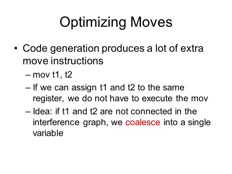 Optimizing Moves Code generation produces a lot of extra move instructions –mov t1, t2 –If we can assign t1 and t2 to the same register, we do not have to execute the mov –Idea: if t1 and t2 are not connected in the interference graph, we coalesce into a single variable