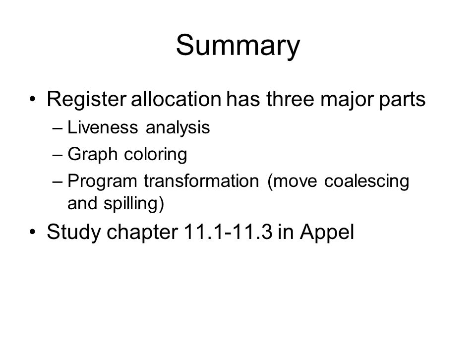 Summary Register allocation has three major parts –Liveness analysis –Graph coloring –Program transformation (move coalescing and spilling) Study chapter 11.1-11.3 in Appel