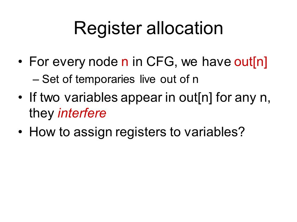 Register allocation For every node n in CFG, we have out[n] –Set of temporaries live out of n If two variables appear in out[n] for any n, they interfere How to assign registers to variables?