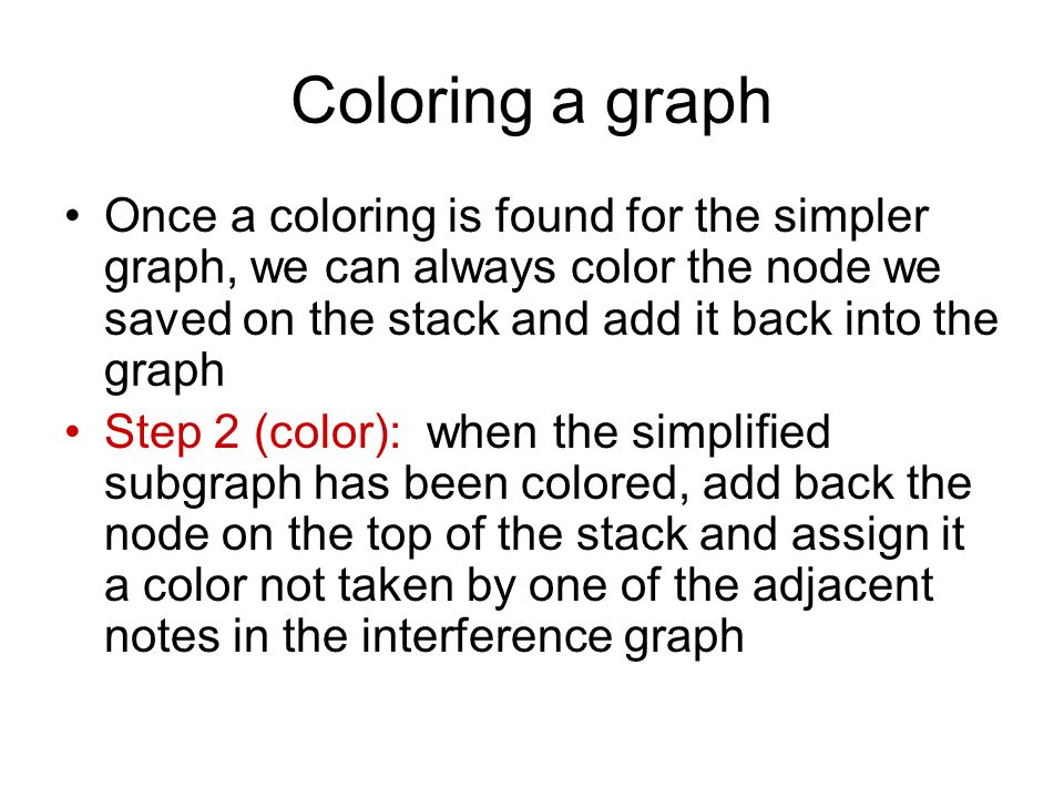 Coloring a graph Once a coloring is found for the simpler graph, we can always color the node we saved on the stack and add it back into the graph Step 2 (color): when the simplified subgraph has been colored, add back the node on the top of the stack and assign it a color not taken by one of the adjacent notes in the interference graph