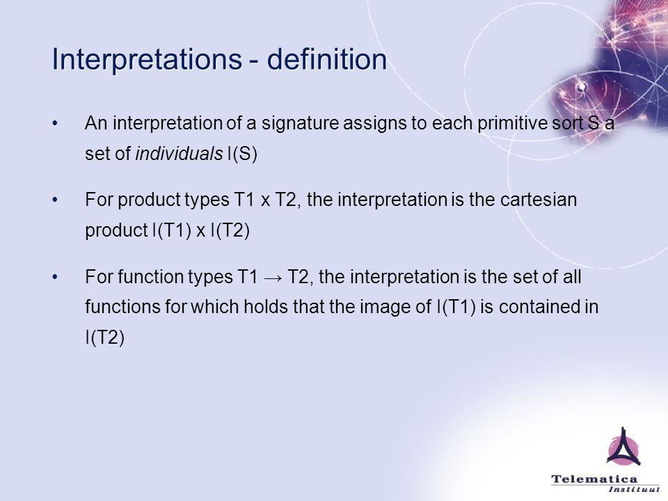 Interpretations - definition An interpretation of a signature assigns to each primitive sort S a set of individuals I(S) For product types T1 x T2, th