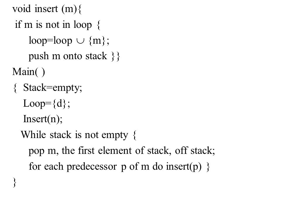 void insert (m){ if m is not in loop { loop=loop  {m}; push m onto stack }} Main( ) { Stack=empty; Loop={d}; Insert(n); While stack is not empty { pop m, the first element of stack, off stack; for each predecessor p of m do insert(p) } }