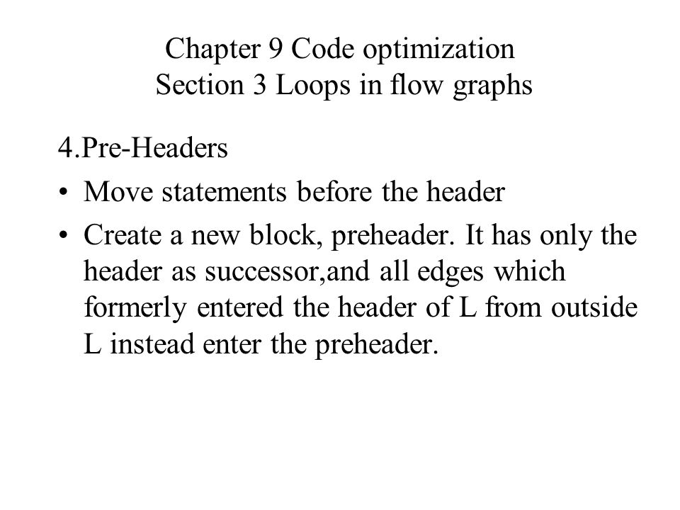 Chapter 9 Code optimization Section 3 Loops in flow graphs 4.Pre-Headers Move statements before the header Create a new block, preheader.