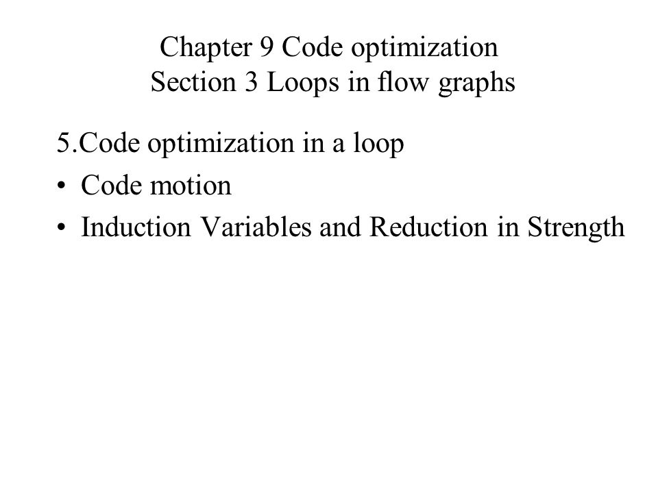 Chapter 9 Code optimization Section 3 Loops in flow graphs 5.Code optimization in a loop Code motion Induction Variables and Reduction in Strength