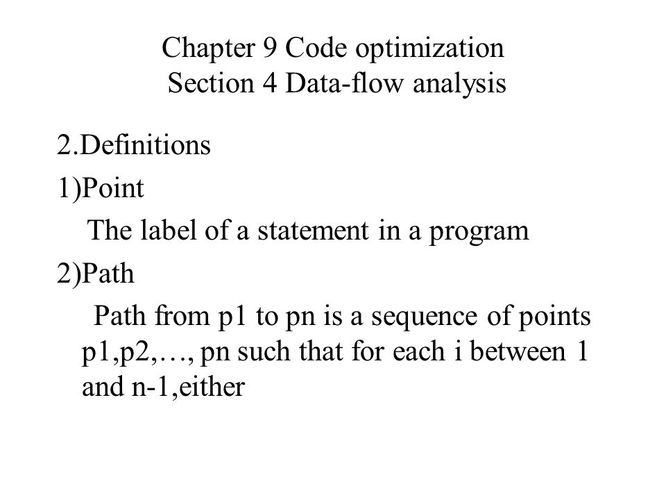 Chapter 9 Code optimization Section 4 Data-flow analysis 2.Definitions 1)Point The label of a statement in a program 2)Path Path from p1 to pn is a sequence of points p1,p2,…, pn such that for each i between 1 and n-1,either