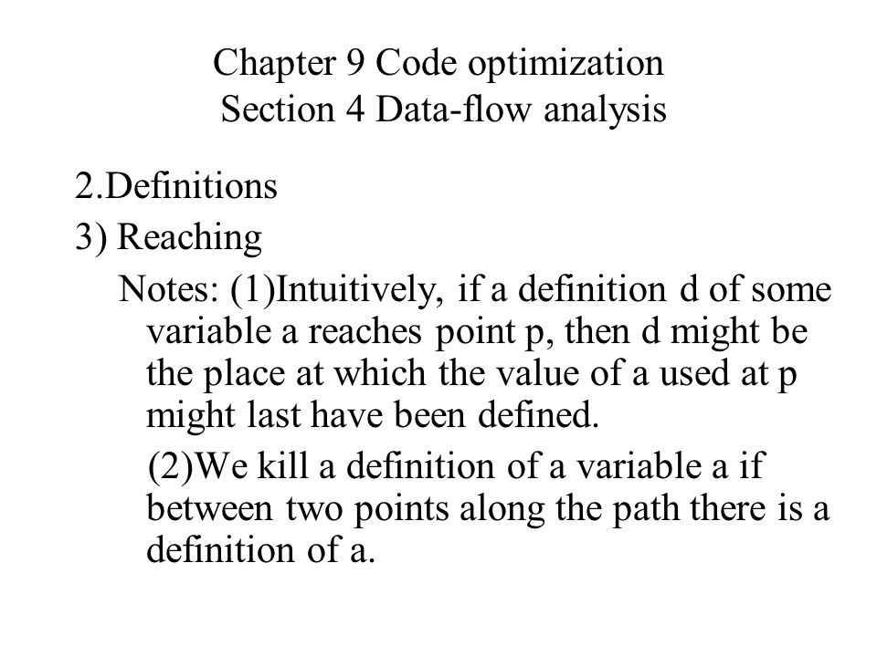 Chapter 9 Code optimization Section 4 Data-flow analysis 2.Definitions 3) Reaching Notes: (1)Intuitively, if a definition d of some variable a reaches point p, then d might be the place at which the value of a used at p might last have been defined.